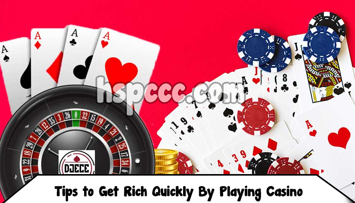 Tips to Get Rich Quickly By Playing Casino